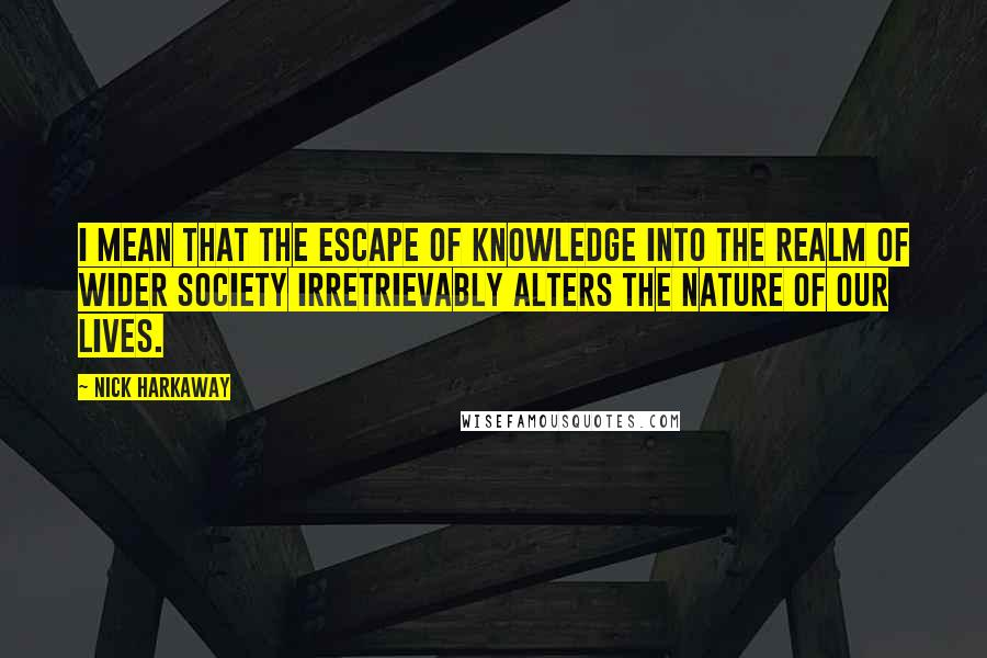 Nick Harkaway quotes: I mean that the escape of knowledge into the realm of wider society irretrievably alters the nature of our lives.