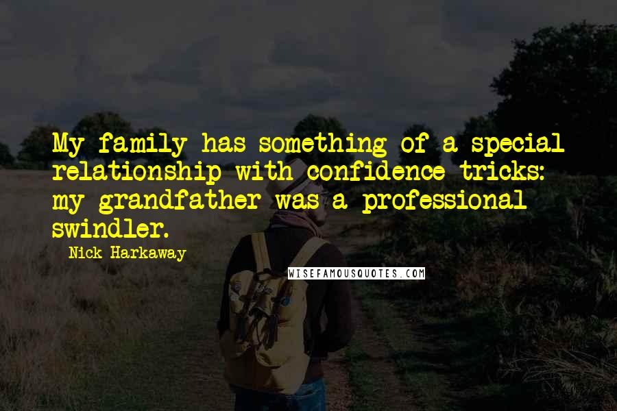 Nick Harkaway quotes: My family has something of a special relationship with confidence tricks: my grandfather was a professional swindler.