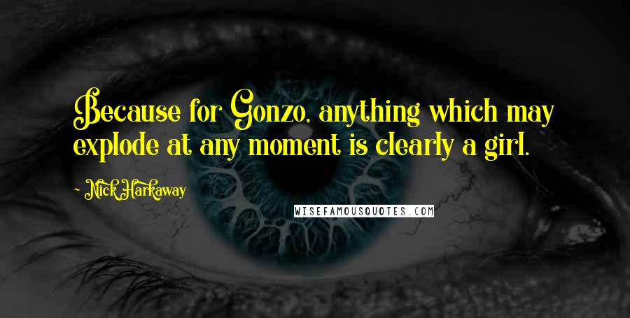 Nick Harkaway quotes: Because for Gonzo, anything which may explode at any moment is clearly a girl.