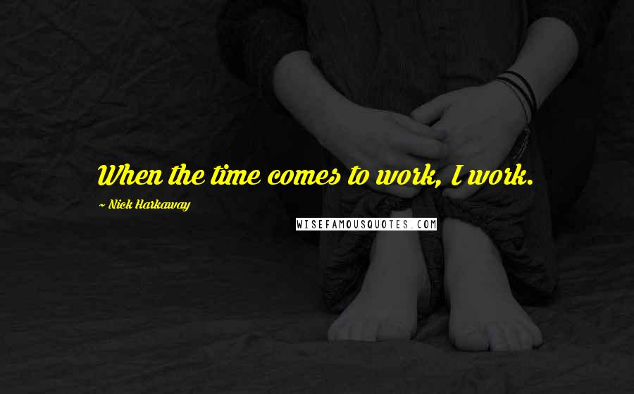 Nick Harkaway quotes: When the time comes to work, I work.