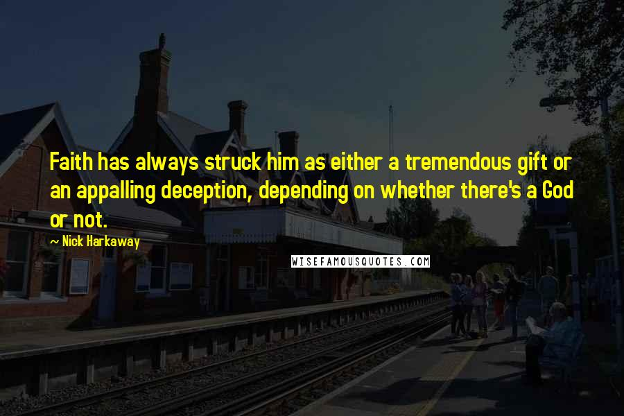 Nick Harkaway quotes: Faith has always struck him as either a tremendous gift or an appalling deception, depending on whether there's a God or not.
