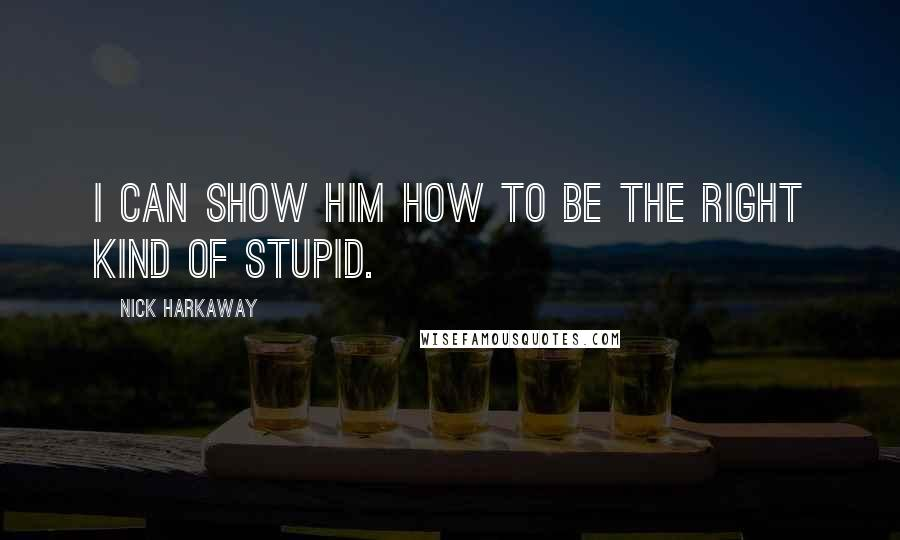 Nick Harkaway quotes: I can show him how to be the right kind of stupid.