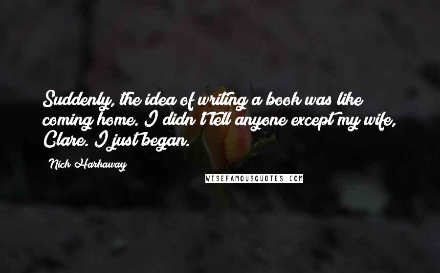 Nick Harkaway quotes: Suddenly, the idea of writing a book was like coming home. I didn't tell anyone except my wife, Clare. I just began.