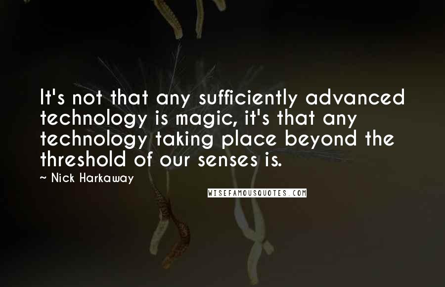 Nick Harkaway quotes: It's not that any sufficiently advanced technology is magic, it's that any technology taking place beyond the threshold of our senses is.
