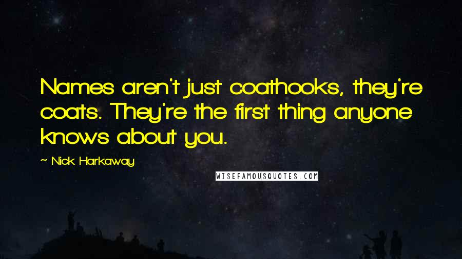 Nick Harkaway quotes: Names aren't just coathooks, they're coats. They're the first thing anyone knows about you.
