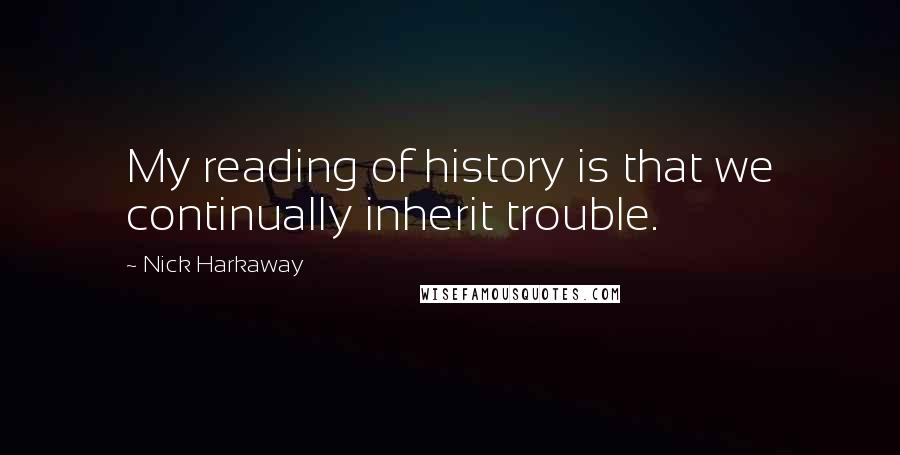 Nick Harkaway quotes: My reading of history is that we continually inherit trouble.