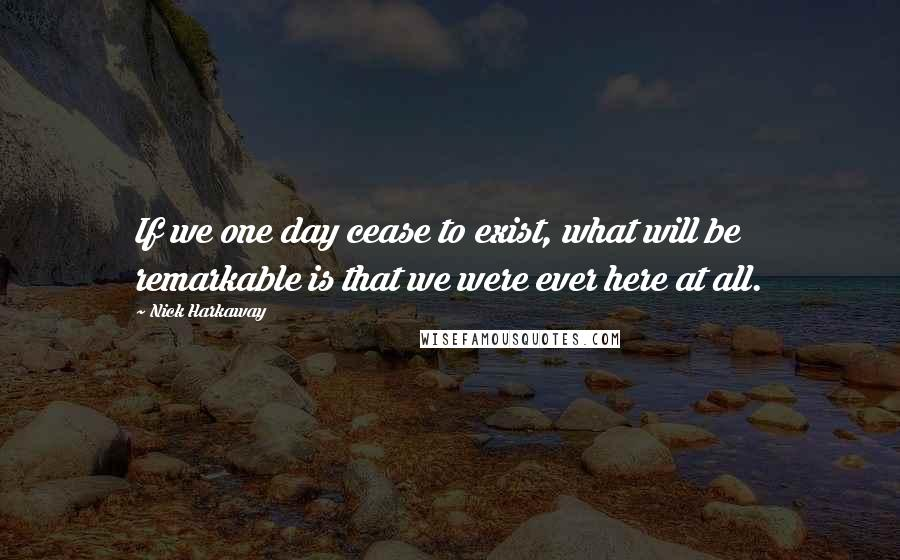 Nick Harkaway quotes: If we one day cease to exist, what will be remarkable is that we were ever here at all.