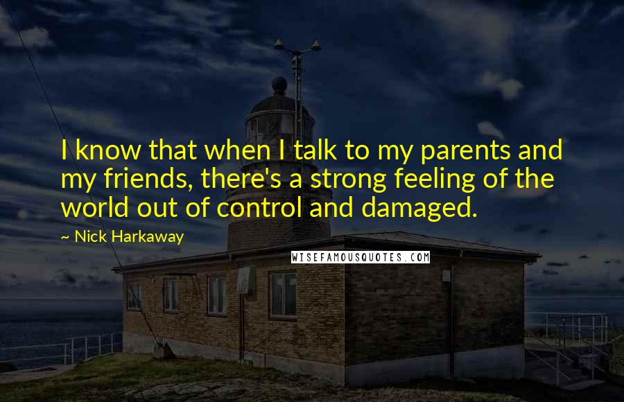 Nick Harkaway quotes: I know that when I talk to my parents and my friends, there's a strong feeling of the world out of control and damaged.