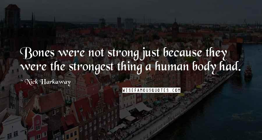Nick Harkaway quotes: Bones were not strong just because they were the strongest thing a human body had.