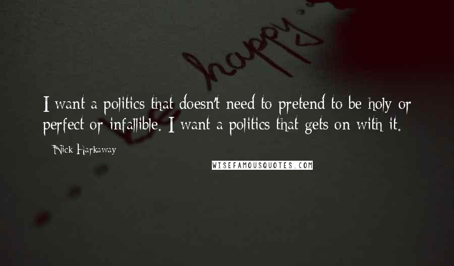 Nick Harkaway quotes: I want a politics that doesn't need to pretend to be holy or perfect or infallible. I want a politics that gets on with it.