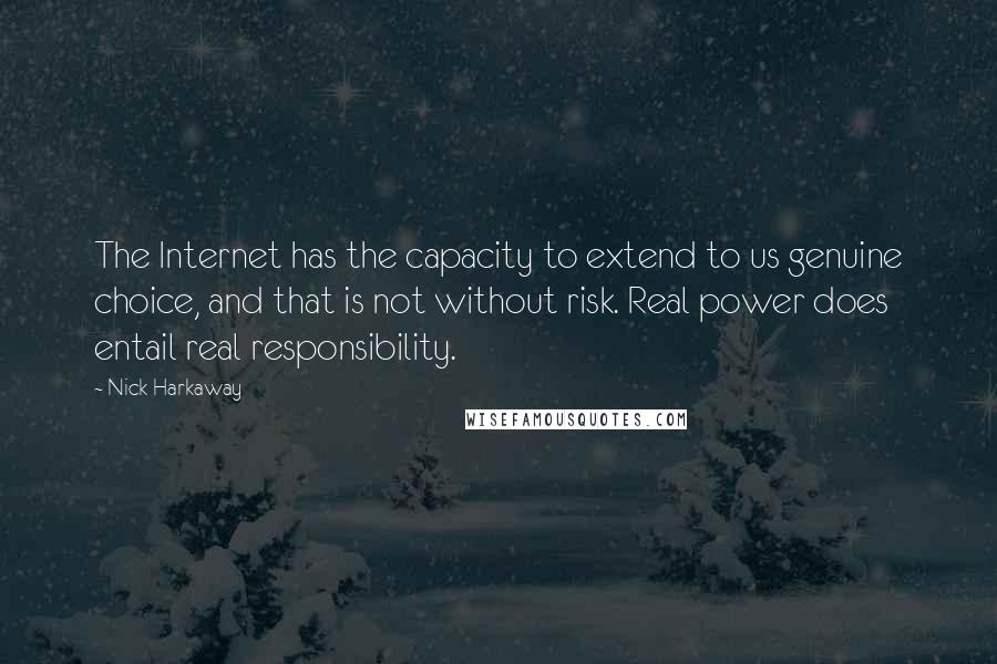 Nick Harkaway quotes: The Internet has the capacity to extend to us genuine choice, and that is not without risk. Real power does entail real responsibility.