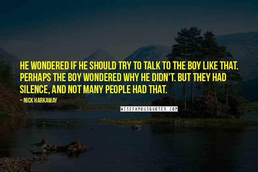 Nick Harkaway quotes: He wondered if he should try to talk to the boy like that. Perhaps the boy wondered why he didn't. But they had silence, and not many people had that.