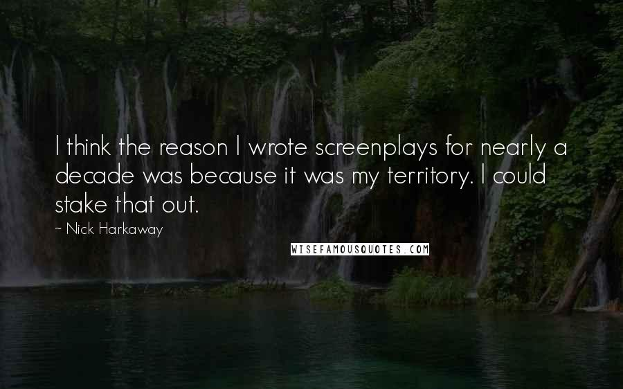 Nick Harkaway quotes: I think the reason I wrote screenplays for nearly a decade was because it was my territory. I could stake that out.