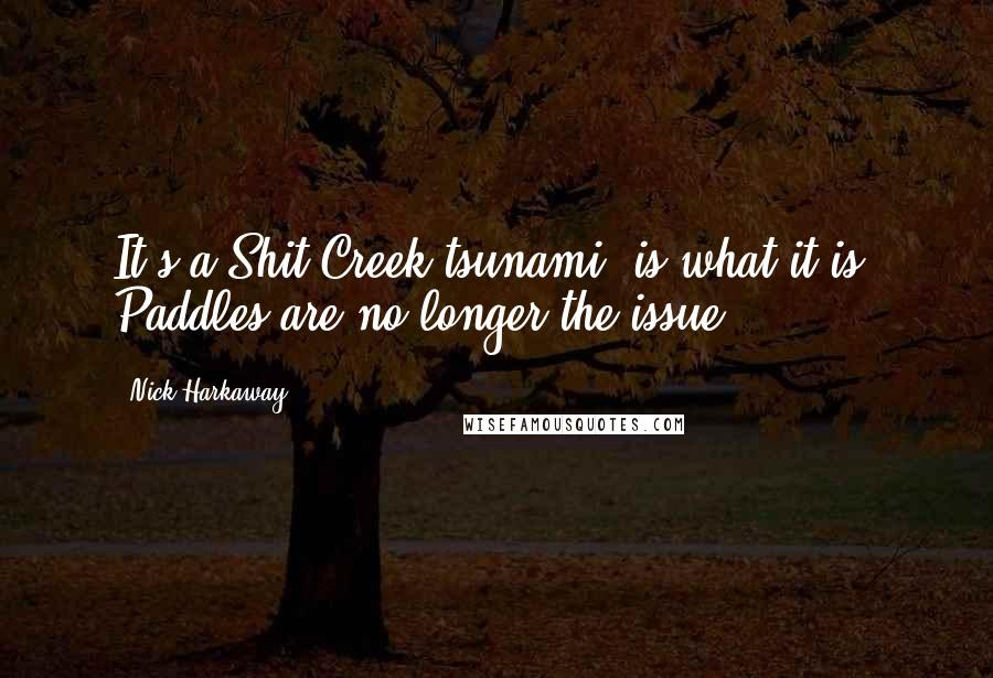 Nick Harkaway quotes: It's a Shit Creek tsunami, is what it is. Paddles are no longer the issue.