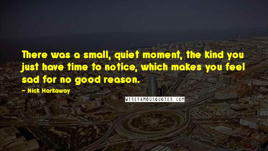 Nick Harkaway quotes: There was a small, quiet moment, the kind you just have time to notice, which makes you feel sad for no good reason.