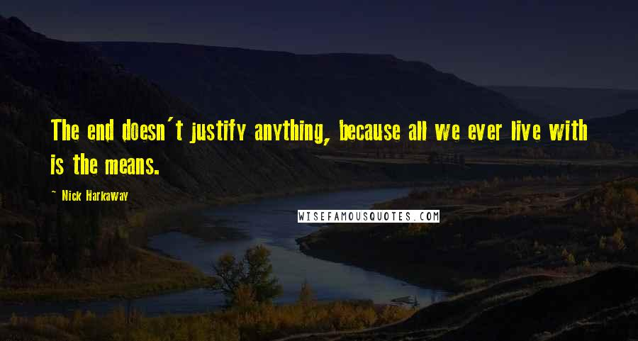 Nick Harkaway quotes: The end doesn't justify anything, because all we ever live with is the means.