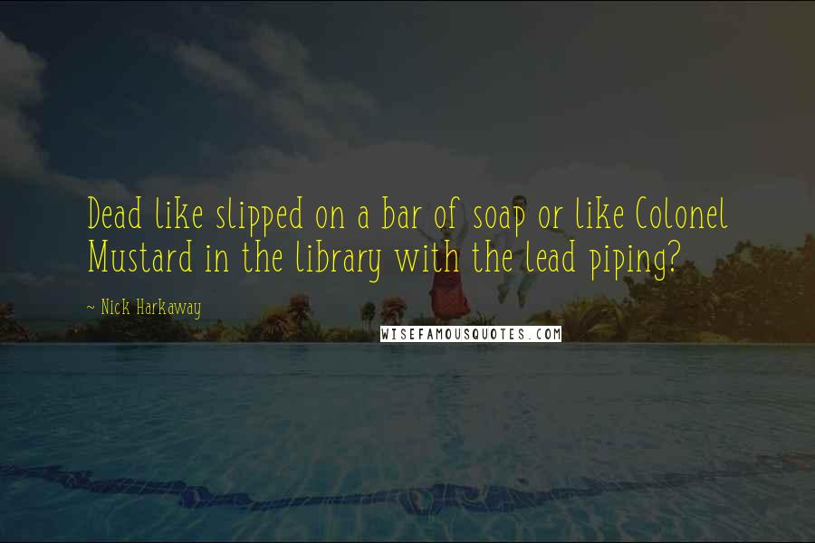 Nick Harkaway quotes: Dead like slipped on a bar of soap or like Colonel Mustard in the library with the lead piping?