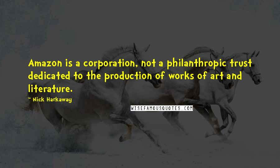 Nick Harkaway quotes: Amazon is a corporation, not a philanthropic trust dedicated to the production of works of art and literature.