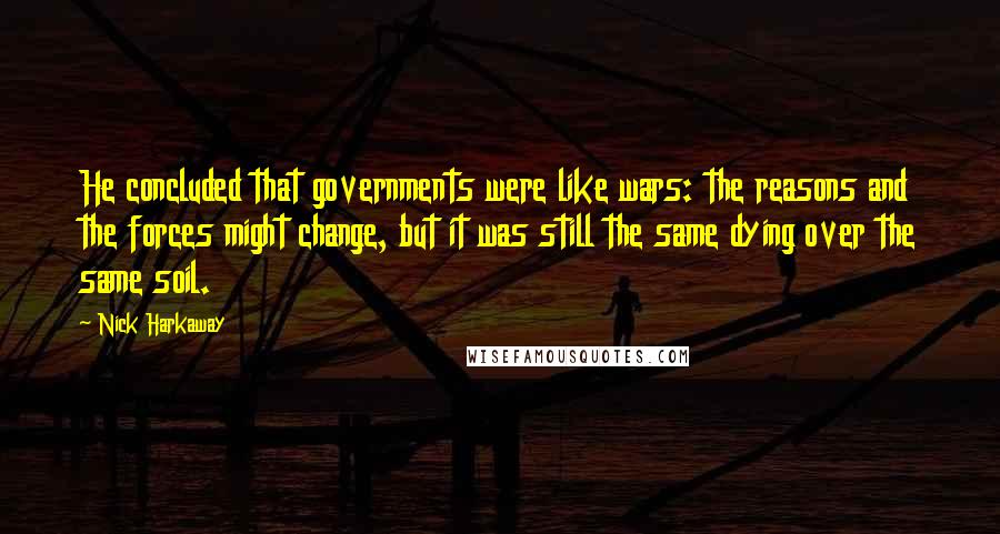 Nick Harkaway quotes: He concluded that governments were like wars: the reasons and the forces might change, but it was still the same dying over the same soil.