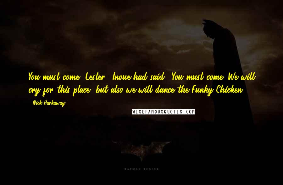"""Nick Harkaway quotes: You must come, Lester,"""" Inoue had said. """"You must come! We will cry for this place, but also we will dance the Funky Chicken."""
