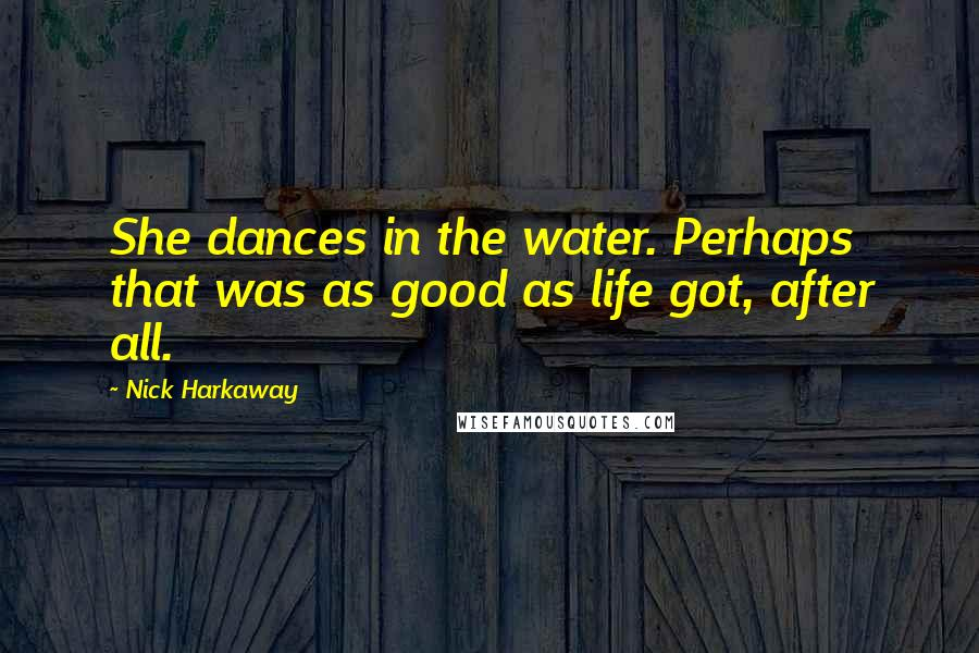 Nick Harkaway quotes: She dances in the water. Perhaps that was as good as life got, after all.