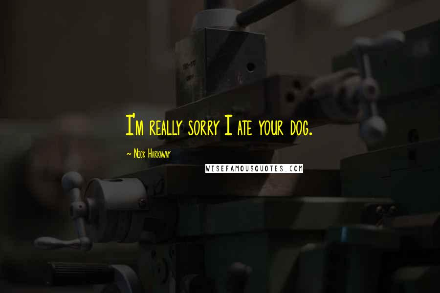 Nick Harkaway quotes: I'm really sorry I ate your dog.