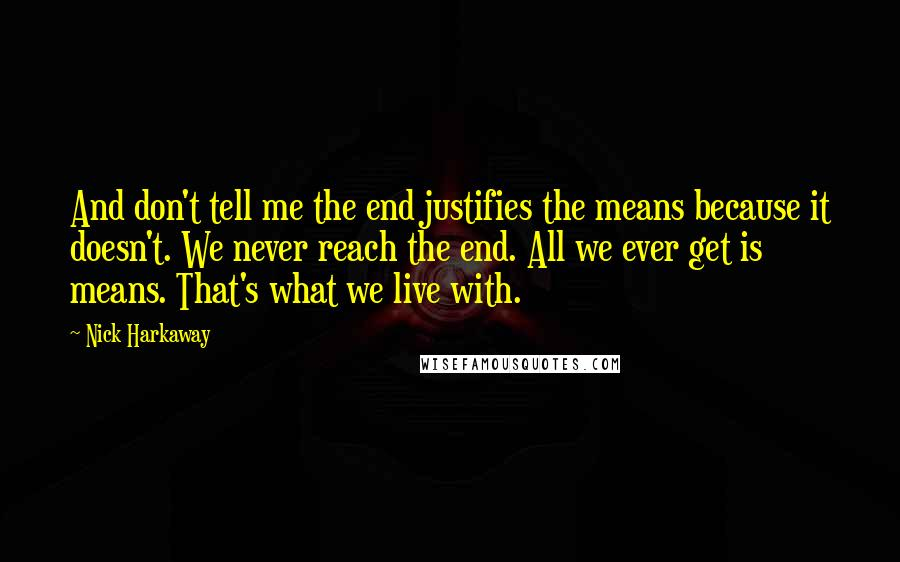 Nick Harkaway quotes: And don't tell me the end justifies the means because it doesn't. We never reach the end. All we ever get is means. That's what we live with.