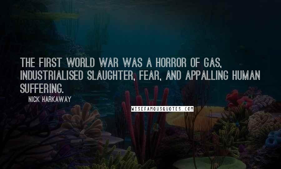 Nick Harkaway quotes: The First World War was a horror of gas, industrialised slaughter, fear, and appalling human suffering.