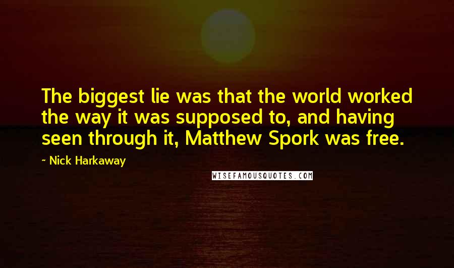 Nick Harkaway quotes: The biggest lie was that the world worked the way it was supposed to, and having seen through it, Matthew Spork was free.