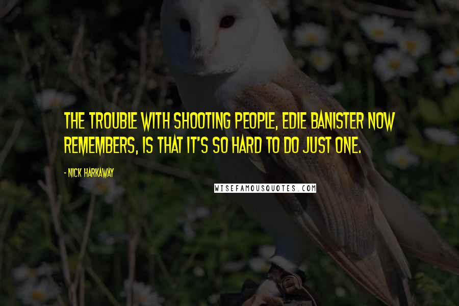 Nick Harkaway quotes: The trouble with shooting people, Edie Banister now remembers, is that it's so hard to do just one.