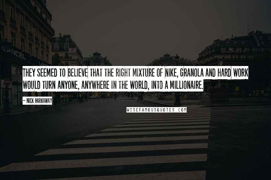 Nick Harkaway quotes: They seemed to believe that the right mixture of Nike, granola and hard work would turn anyone, anywhere in the world, into a millionaire.