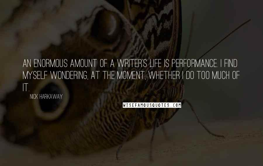 Nick Harkaway quotes: An enormous amount of a writer's life is performance. I find myself wondering, at the moment, whether I do too much of it.