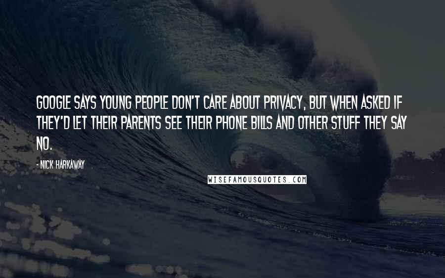 Nick Harkaway quotes: Google says young people don't care about privacy, but when asked if they'd let their parents see their phone bills and other stuff they say no.