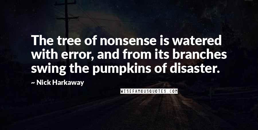 Nick Harkaway quotes: The tree of nonsense is watered with error, and from its branches swing the pumpkins of disaster.
