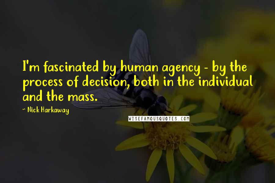Nick Harkaway quotes: I'm fascinated by human agency - by the process of decision, both in the individual and the mass.