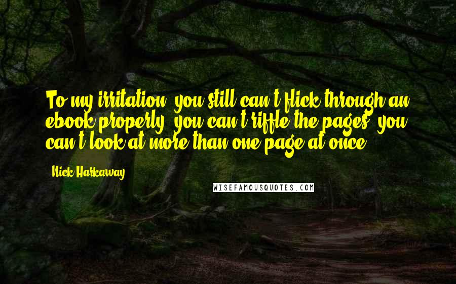 Nick Harkaway quotes: To my irritation, you still can't flick through an ebook properly; you can't riffle the pages, you can't look at more than one page at once.