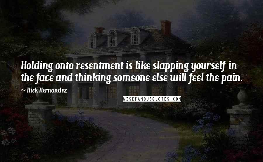 Nick Hernandez quotes: Holding onto resentment is like slapping yourself in the face and thinking someone else will feel the pain.