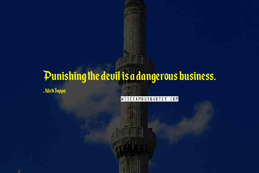 Nick Iuppa quotes: Punishing the devil is a dangerous business.