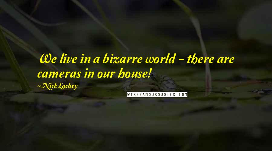 Nick Lachey quotes: We live in a bizarre world - there are cameras in our house!
