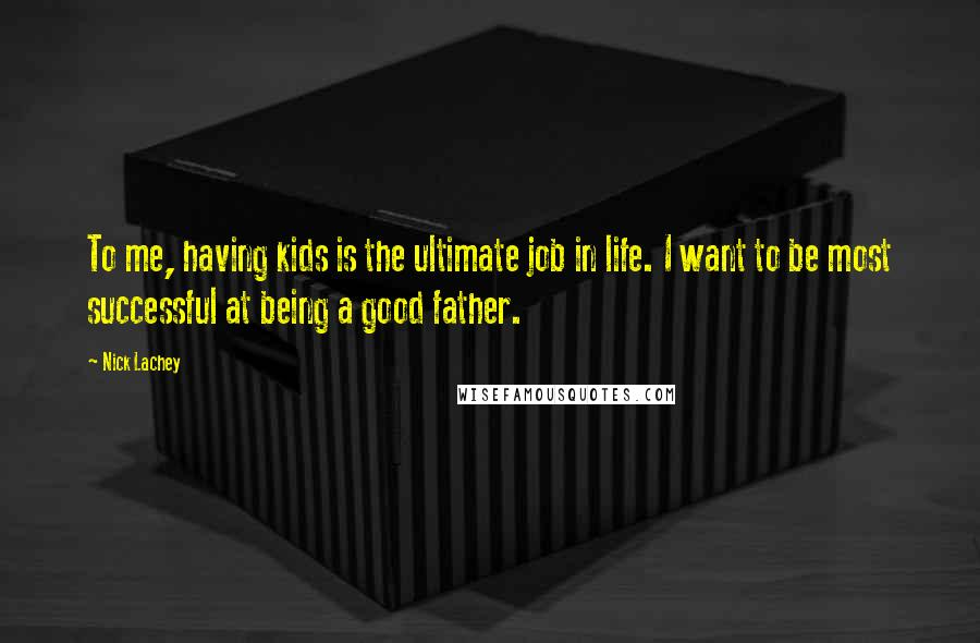 Nick Lachey quotes: To me, having kids is the ultimate job in life. I want to be most successful at being a good father.