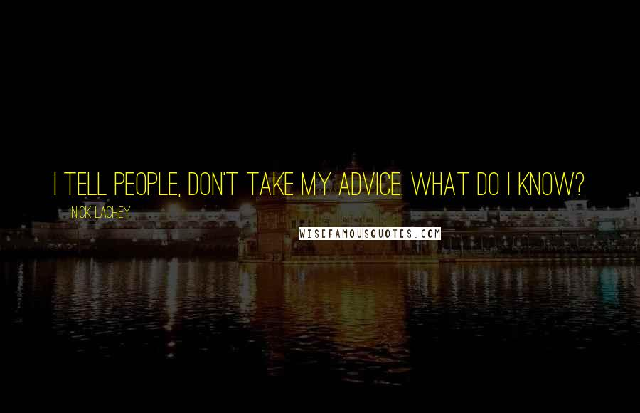 Nick Lachey quotes: I tell people, Don't take my advice. What do I know?