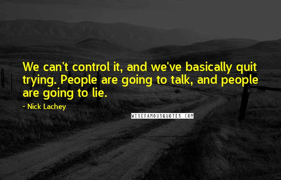 Nick Lachey quotes: We can't control it, and we've basically quit trying. People are going to talk, and people are going to lie.