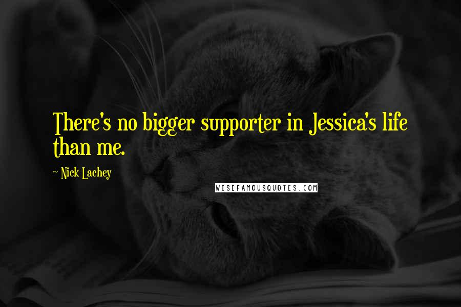 Nick Lachey quotes: There's no bigger supporter in Jessica's life than me.
