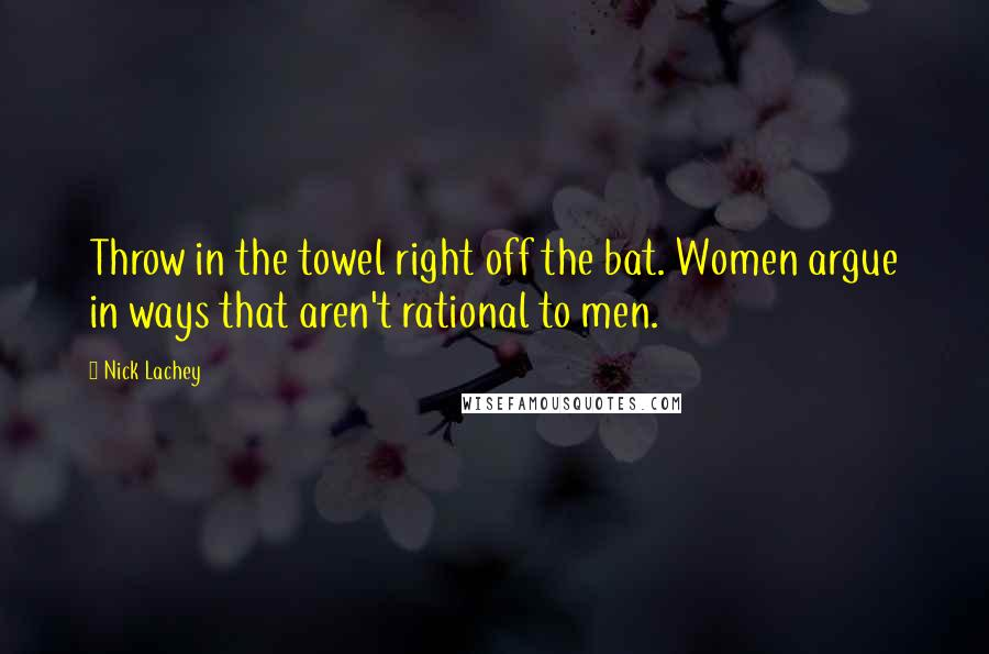 Nick Lachey quotes: Throw in the towel right off the bat. Women argue in ways that aren't rational to men.