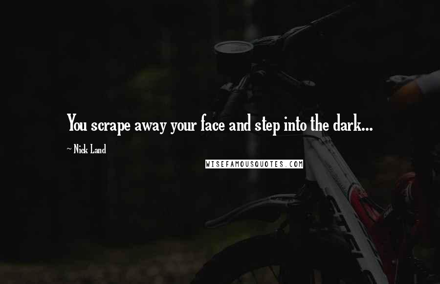 Nick Land quotes: You scrape away your face and step into the dark...