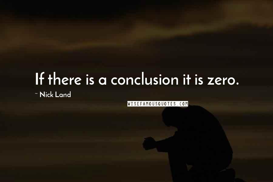 Nick Land quotes: If there is a conclusion it is zero.