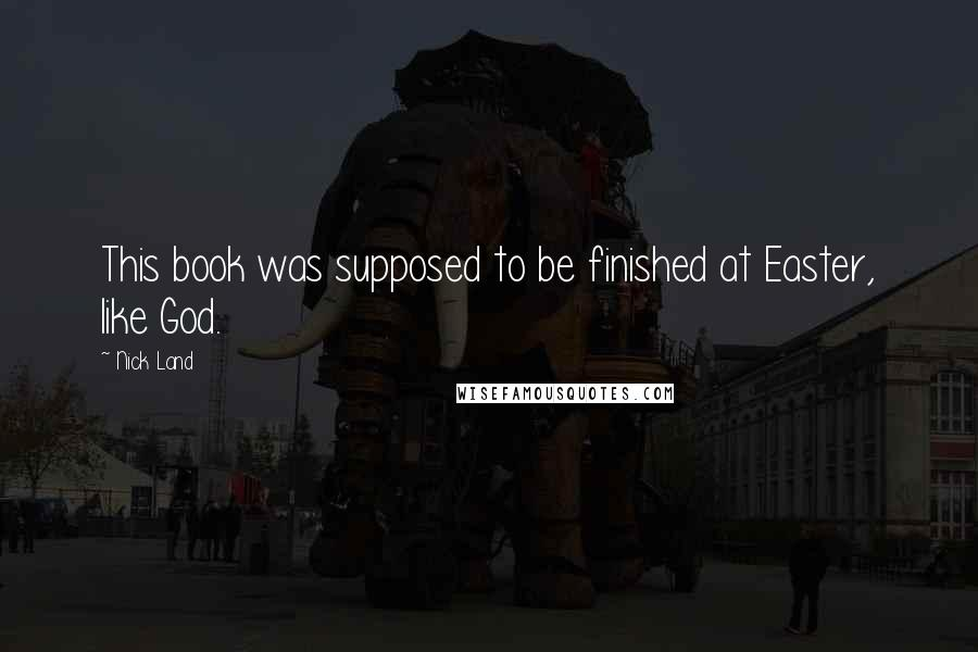Nick Land quotes: This book was supposed to be finished at Easter, like God.