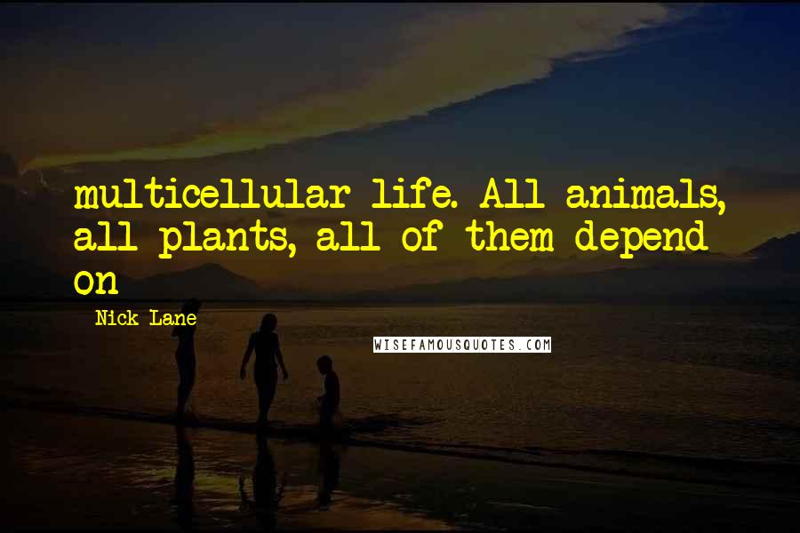 Nick Lane quotes: multicellular life. All animals, all plants, all of them depend on