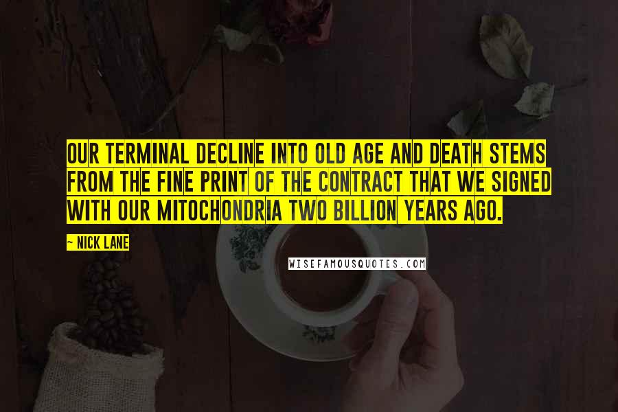 Nick Lane quotes: Our terminal decline into old age and death stems from the fine print of the contract that we signed with our mitochondria two billion years ago.