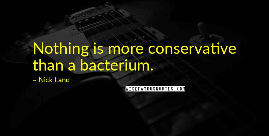 Nick Lane quotes: Nothing is more conservative than a bacterium.